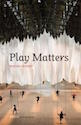 Play Matters by Miguel Sicart